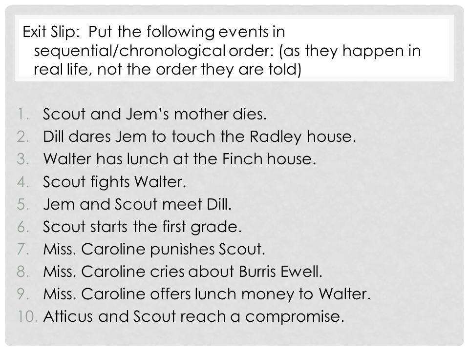 Exit Slip: Put the following events in sequential/chronological order: (as they happen in real life, not the order they are told) 1.Scout and Jem's mother dies.