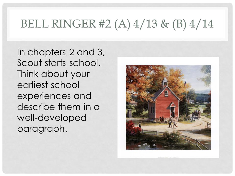 BELL RINGER #2 (A) 4/13 & (B) 4/14 In chapters 2 and 3, Scout starts school.