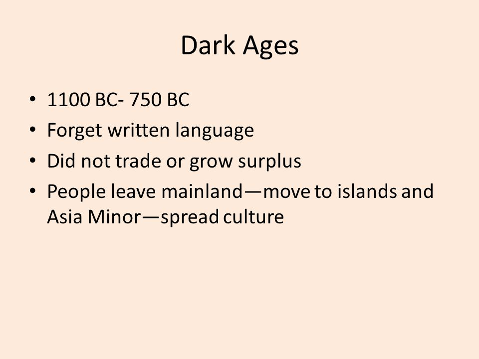 Dark Ages 1100 BC- 750 BC Forget written language Did not trade or grow surplus People leave mainland—move to islands and Asia Minor—spread culture