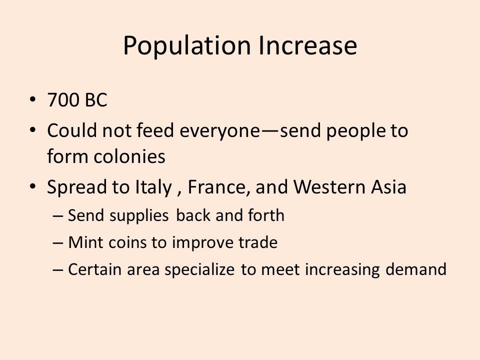 Population Increase 700 BC Could not feed everyone—send people to form colonies Spread to Italy, France, and Western Asia – Send supplies back and for