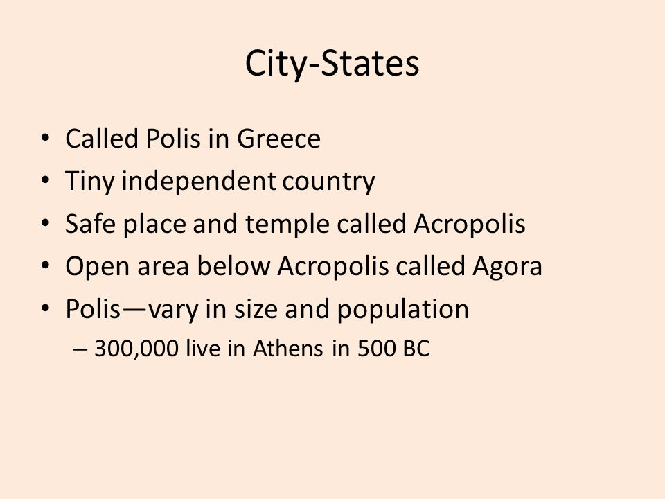 City-States Called Polis in Greece Tiny independent country Safe place and temple called Acropolis Open area below Acropolis called Agora Polis—vary in size and population – 300,000 live in Athens in 500 BC