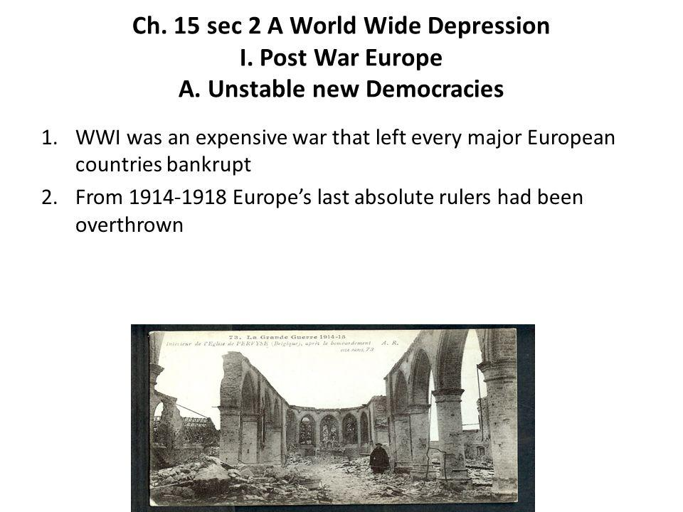 Ch. 15 sec 2 A World Wide Depression I. Post War Europe A. Unstable new Democracies 1.WWI was an expensive war that left every major European countrie