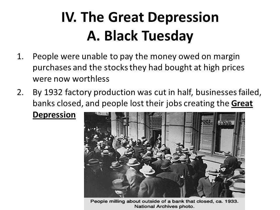 IV. The Great Depression A. Black Tuesday 1.People were unable to pay the money owed on margin purchases and the stocks they had bought at high prices