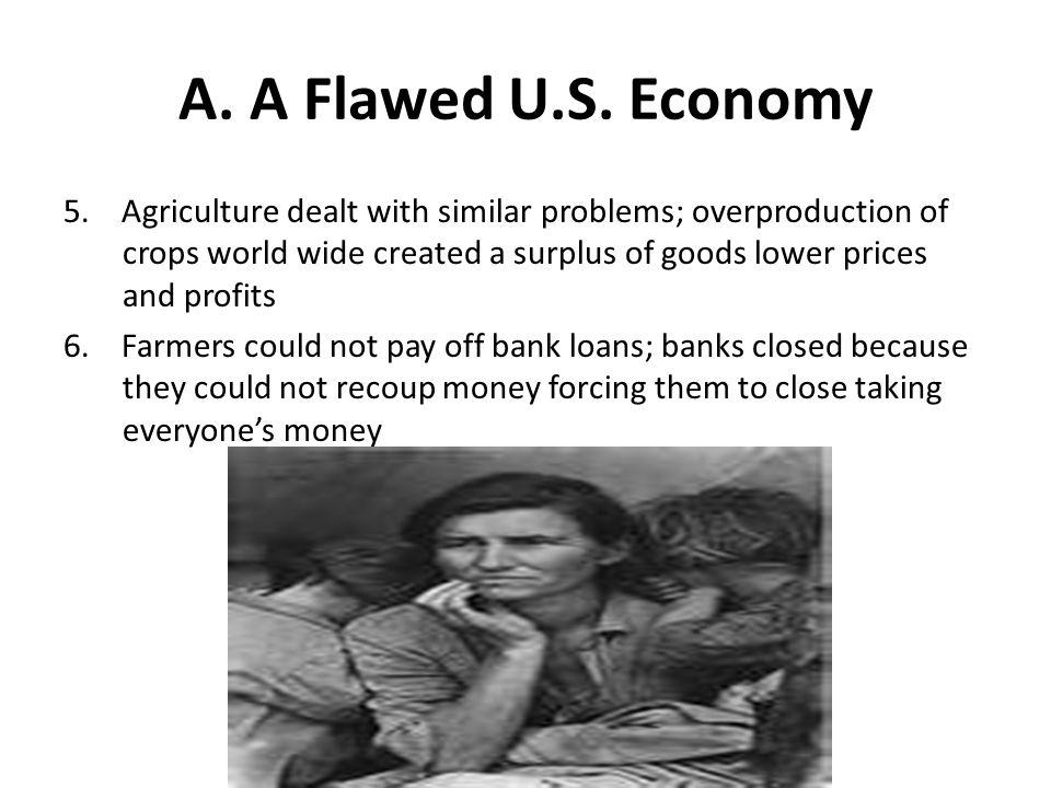 A. A Flawed U.S. Economy 5. Agriculture dealt with similar problems; overproduction of crops world wide created a surplus of goods lower prices and pr