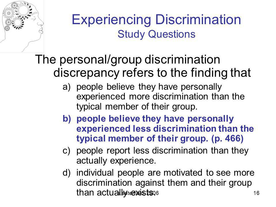 s.saterfield, 200616 The personal/group discrimination discrepancy refers to the finding that a)people believe they have personally experienced more discrimination than the typical member of their group.