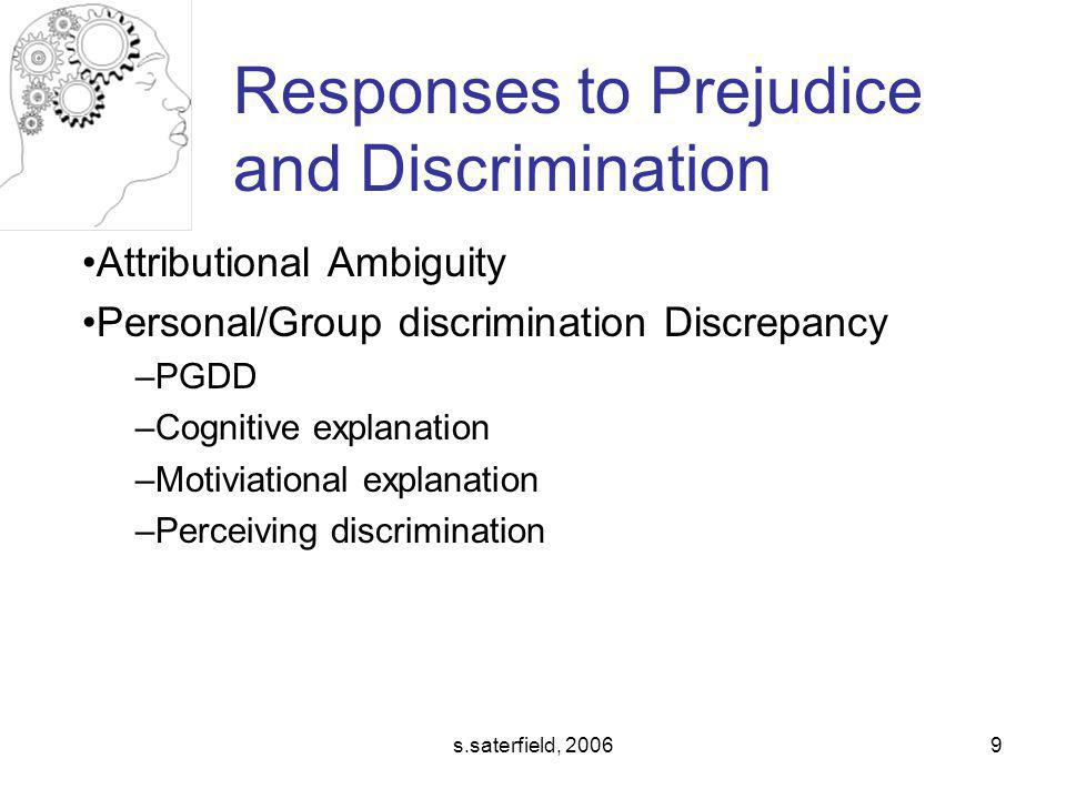 s.saterfield, 20069 Attributional Ambiguity Personal/Group discrimination Discrepancy –PGDD –Cognitive explanation –Motiviational explanation –Perceiving discrimination Responses to Prejudice and Discrimination