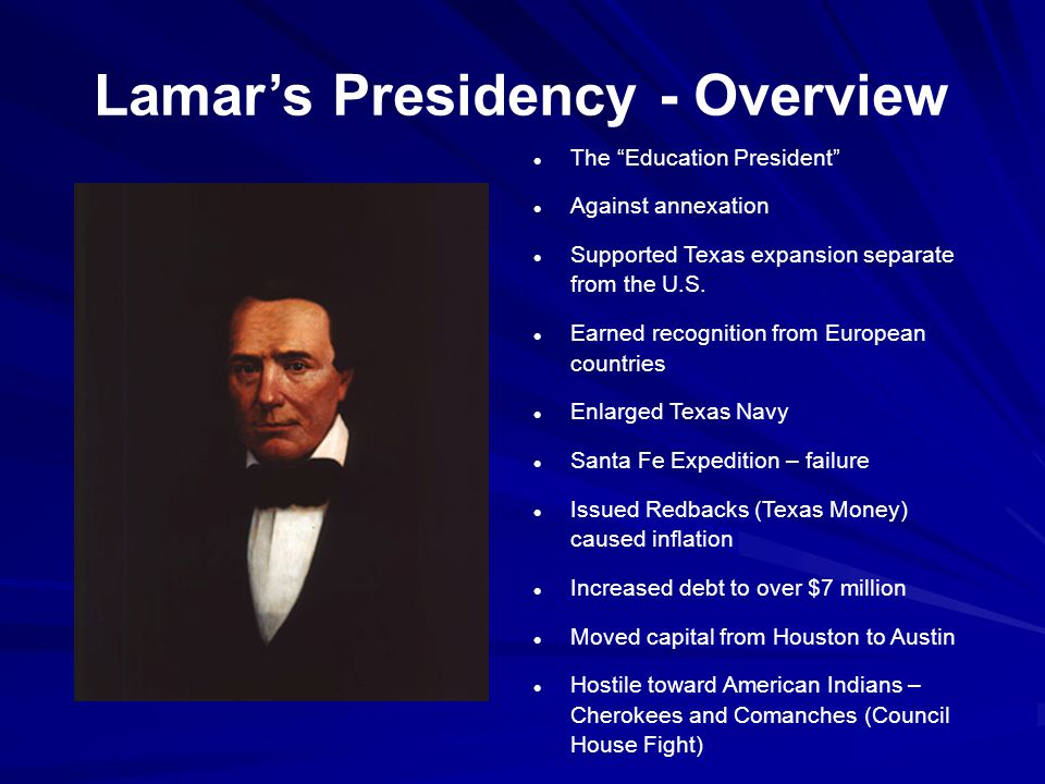 Lamar's Presidency - Overview The Education President Against annexation Supported Texas expansion separate from the U.S.