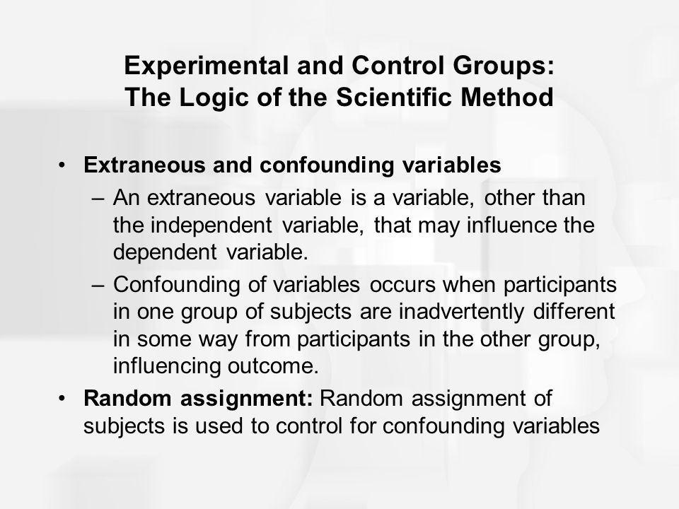 Experimental and Control Groups: The Logic of the Scientific Method Extraneous and confounding variables –An extraneous variable is a variable, other