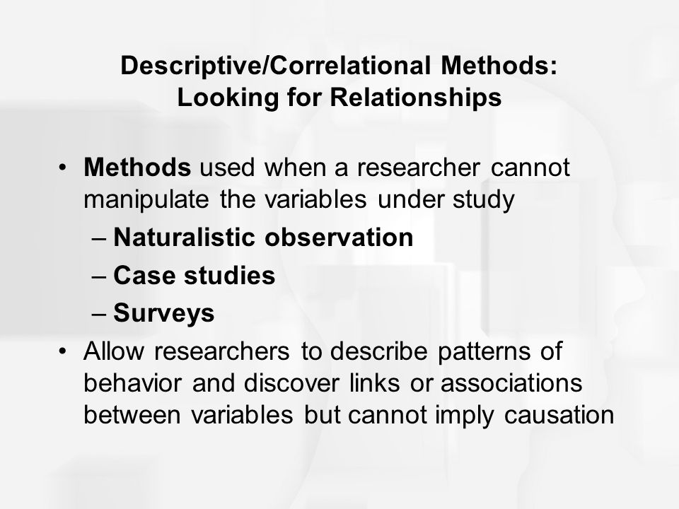 Descriptive/Correlational Methods: Looking for Relationships Methods used when a researcher cannot manipulate the variables under study –Naturalistic