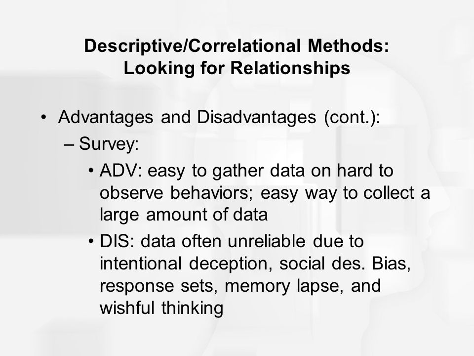 Descriptive/Correlational Methods: Looking for Relationships Advantages and Disadvantages (cont.): –Survey: ADV: easy to gather data on hard to observ