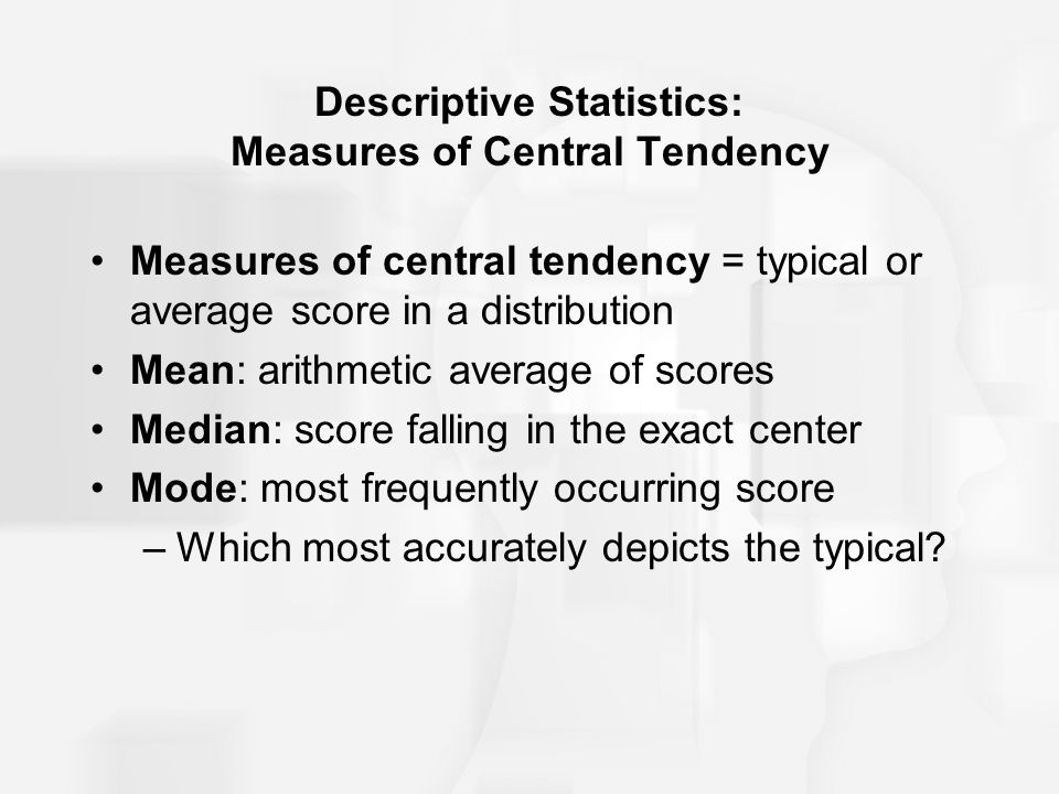 Descriptive Statistics: Measures of Central Tendency Measures of central tendency = typical or average score in a distribution Mean: arithmetic average of scores Median: score falling in the exact center Mode: most frequently occurring score –Which most accurately depicts the typical?