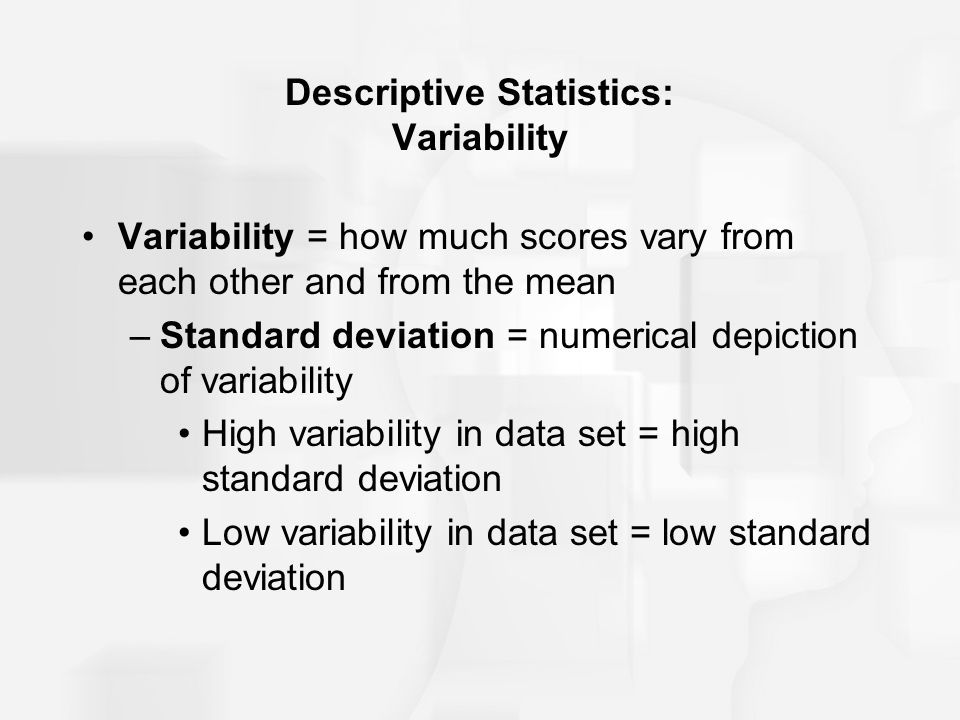 Descriptive Statistics: Variability Variability = how much scores vary from each other and from the mean –Standard deviation = numerical depiction of