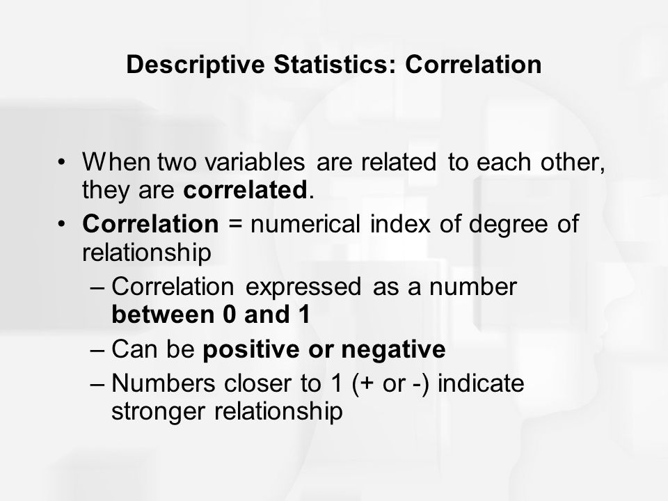 Descriptive Statistics: Correlation When two variables are related to each other, they are correlated. Correlation = numerical index of degree of rela