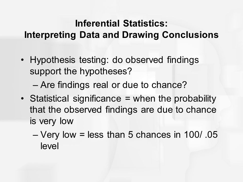 Inferential Statistics: Interpreting Data and Drawing Conclusions Hypothesis testing: do observed findings support the hypotheses? –Are findings real