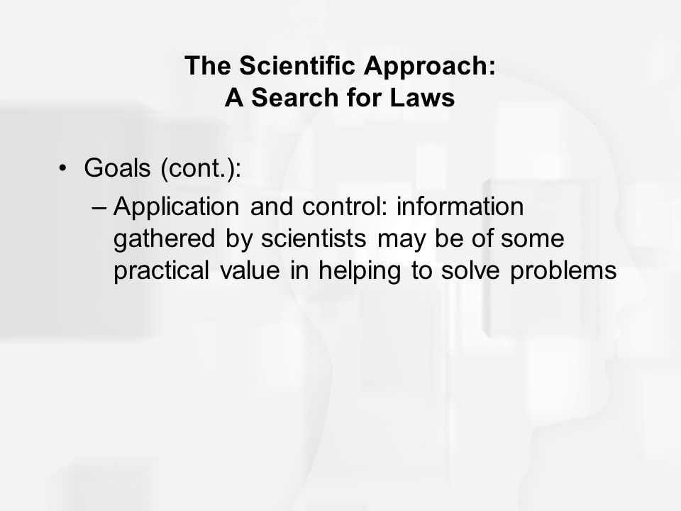 The Scientific Approach: A Search for Laws Goals (cont.): –Application and control: information gathered by scientists may be of some practical value