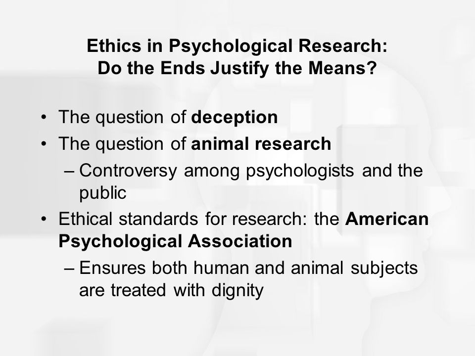Ethics in Psychological Research: Do the Ends Justify the Means? The question of deception The question of animal research –Controversy among psycholo