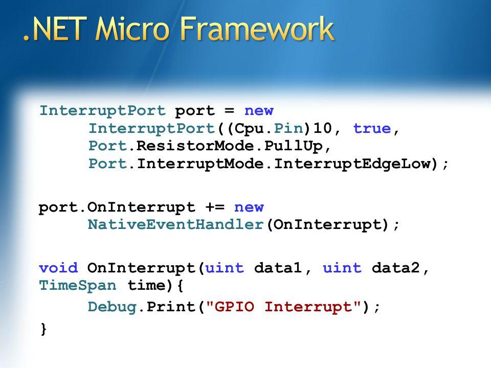 InterruptPort port = new InterruptPort((Cpu.Pin)10, true, Port.ResistorMode.PullUp, Port.InterruptMode.InterruptEdgeLow); port.OnInterrupt += new NativeEventHandler(OnInterrupt); void OnInterrupt(uint data1, uint data2, TimeSpan time){ Debug.Print( GPIO Interrupt ); }