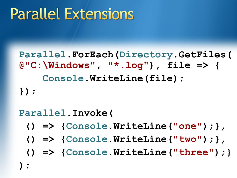 Parallel.ForEach(Directory.GetFiles( @ C:\Windows , *.log ), file => { Console.WriteLine(file); }); Parallel.Invoke( () => {Console.WriteLine( one );}, () => {Console.WriteLine( two );}, () => {Console.WriteLine( three );} );