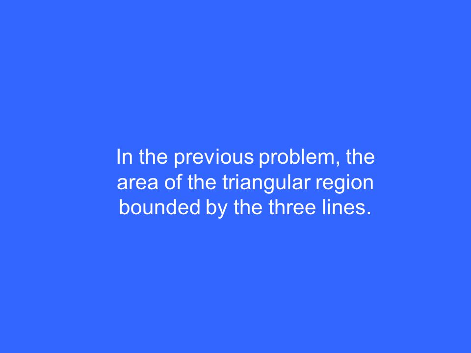 In the previous problem, the area of the triangular region bounded by the three lines.