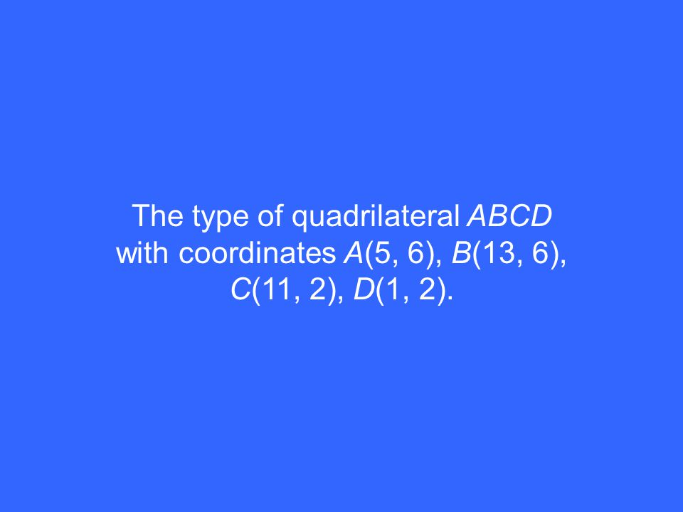 The type of quadrilateral ABCD with coordinates A(5, 6), B(13, 6), C(11, 2), D(1, 2).