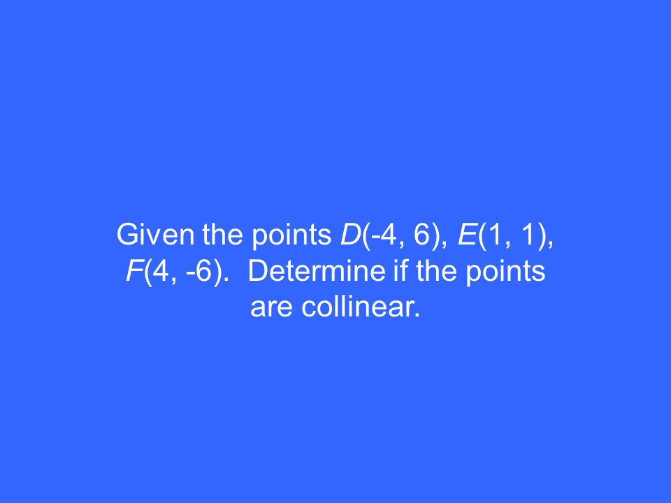 Given the points D(-4, 6), E(1, 1), F(4, -6). Determine if the points are collinear.