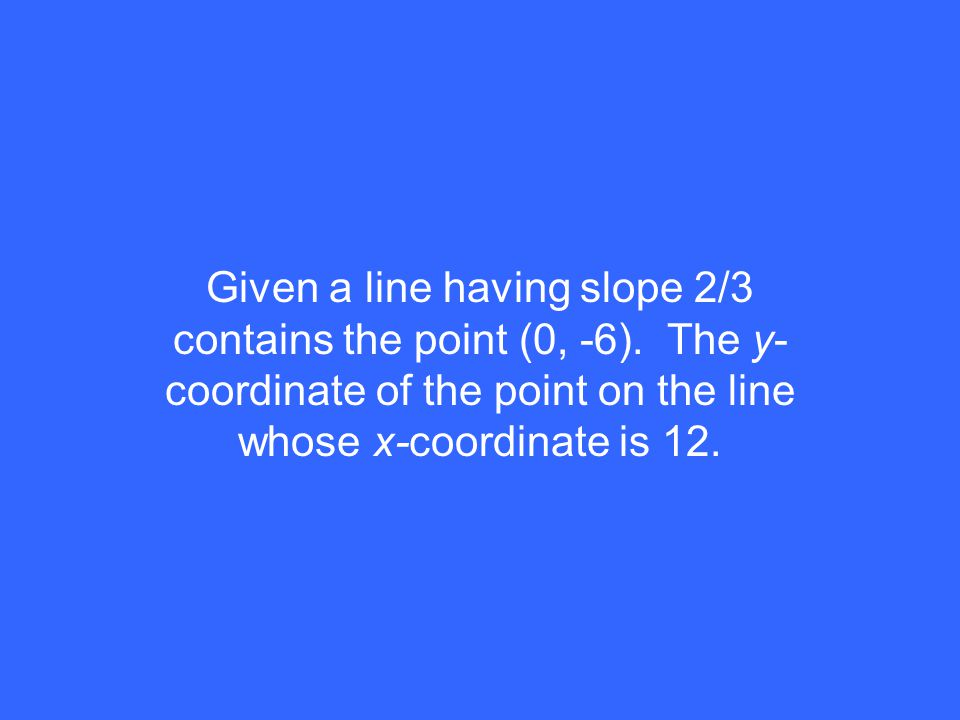 Given a line having slope 2/3 contains the point (0, -6). The y- coordinate of the point on the line whose x-coordinate is 12.