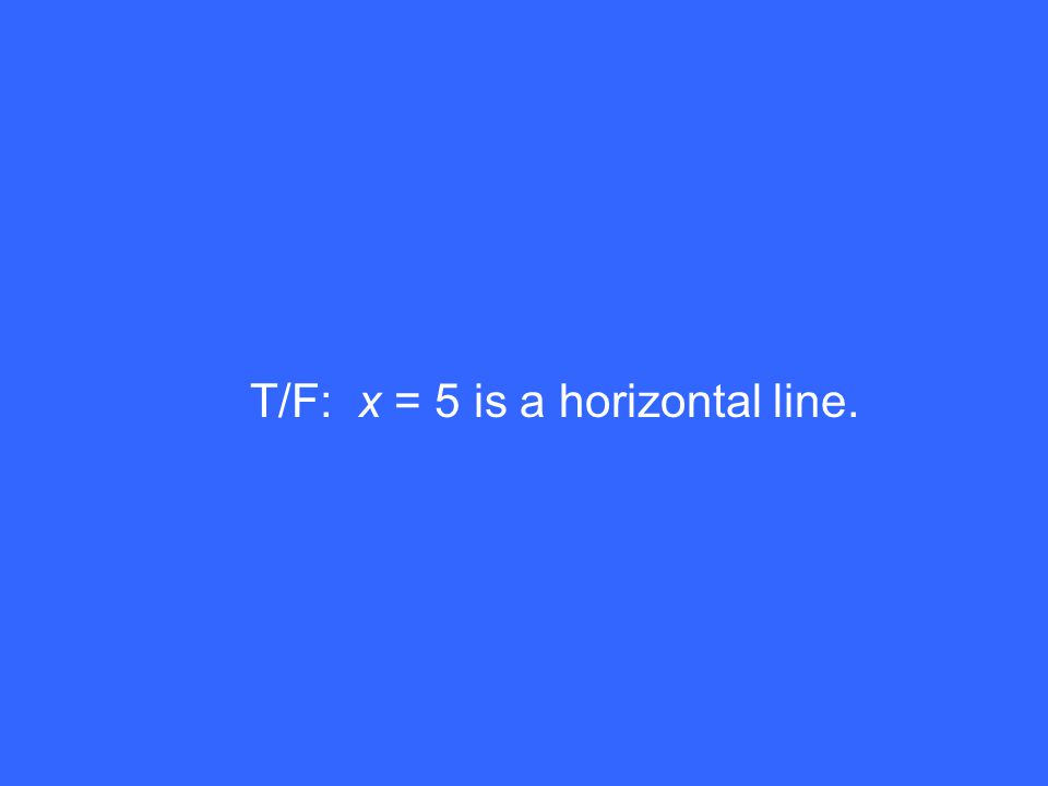 T/F: x = 5 is a horizontal line.