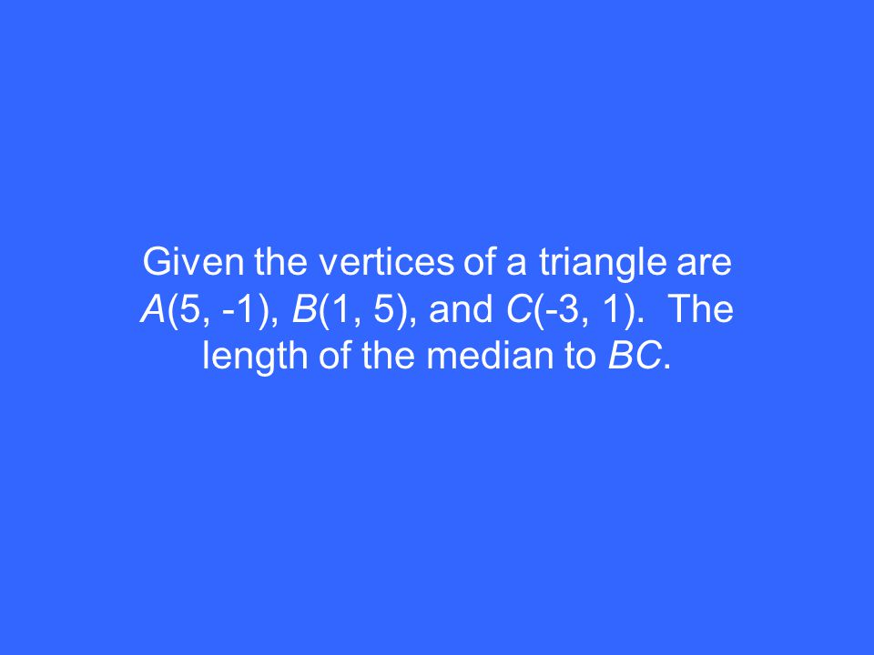 Given the vertices of a triangle are A(5, -1), B(1, 5), and C(-3, 1). The length of the median to BC.