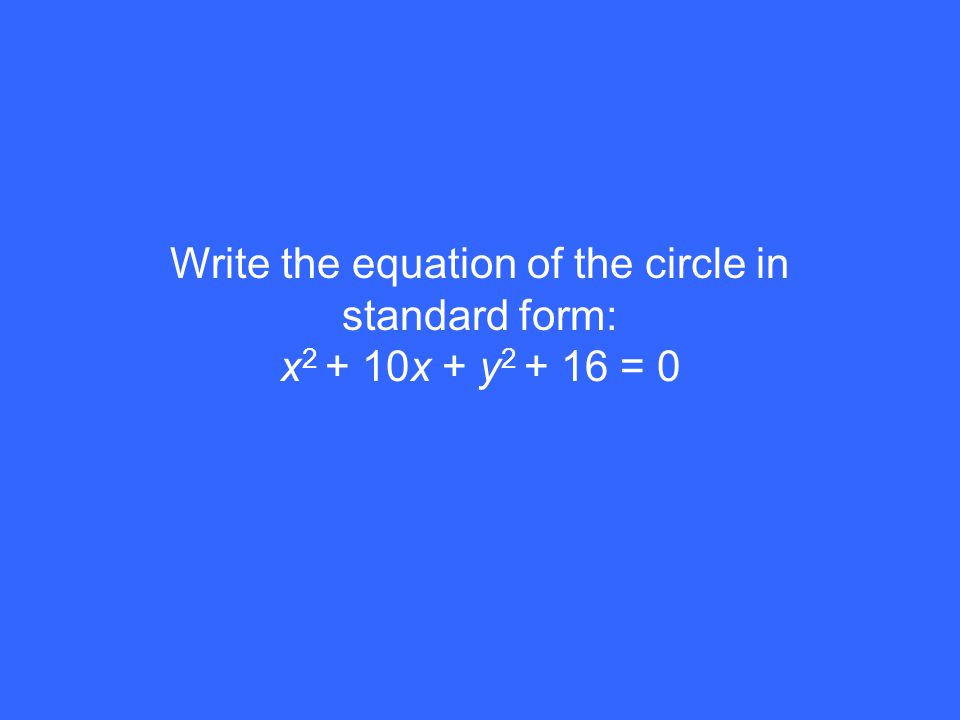 Write the equation of the circle in standard form: x 2 + 10x + y 2 + 16 = 0