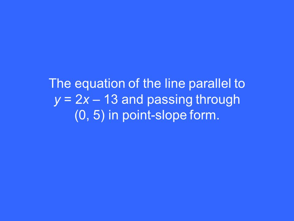 The equation of the line parallel to y = 2x – 13 and passing through (0, 5) in point-slope form.