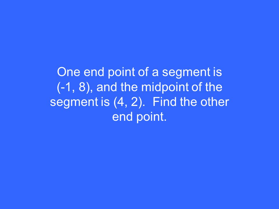 One end point of a segment is (-1, 8), and the midpoint of the segment is (4, 2).