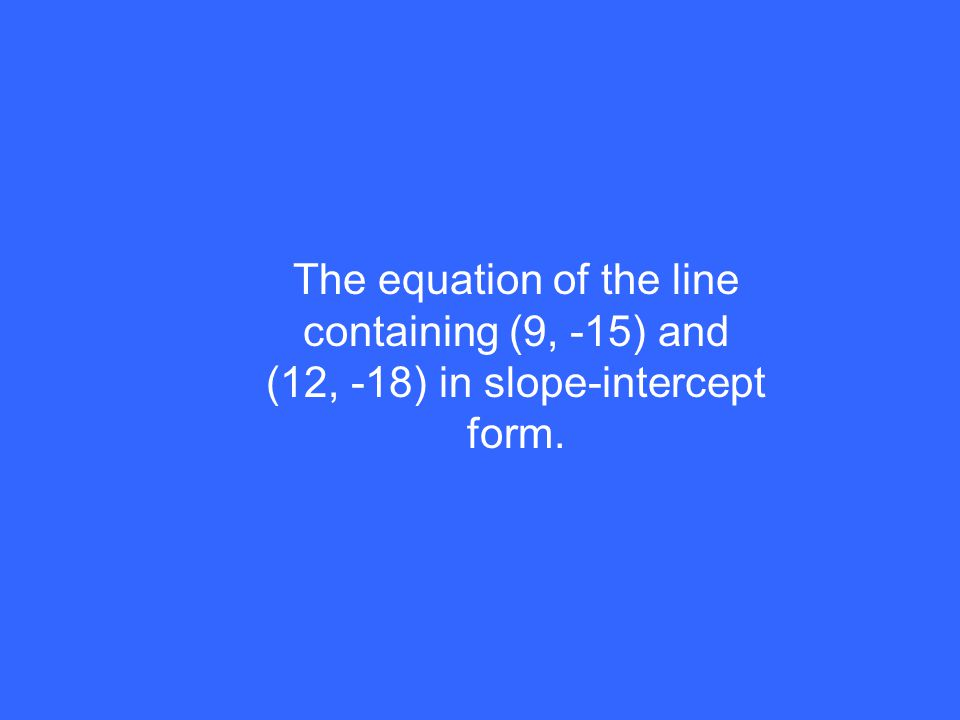 The equation of the line containing (9, -15) and (12, -18) in slope-intercept form.