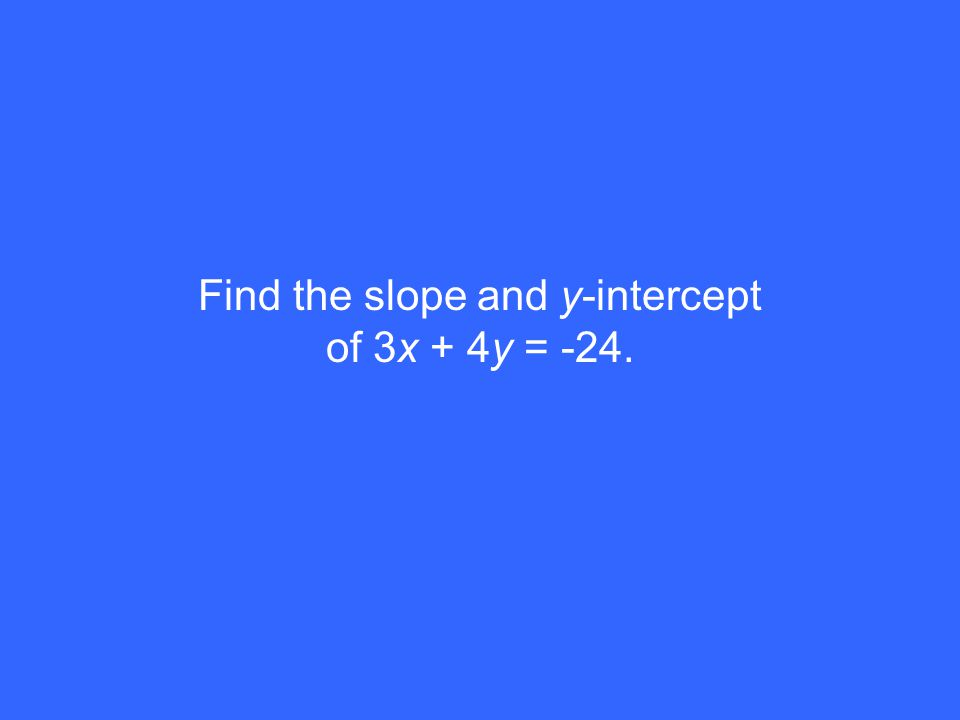 Find the slope and y-intercept of 3x + 4y = -24.