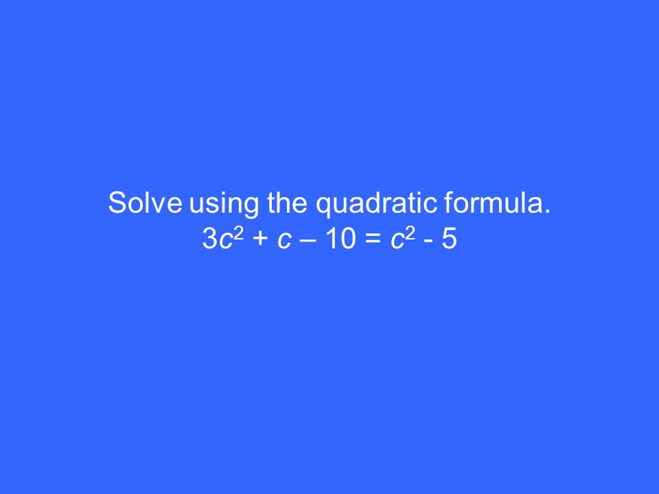Solve using the quadratic formula. 3c 2 + c – 10 = c 2 - 5