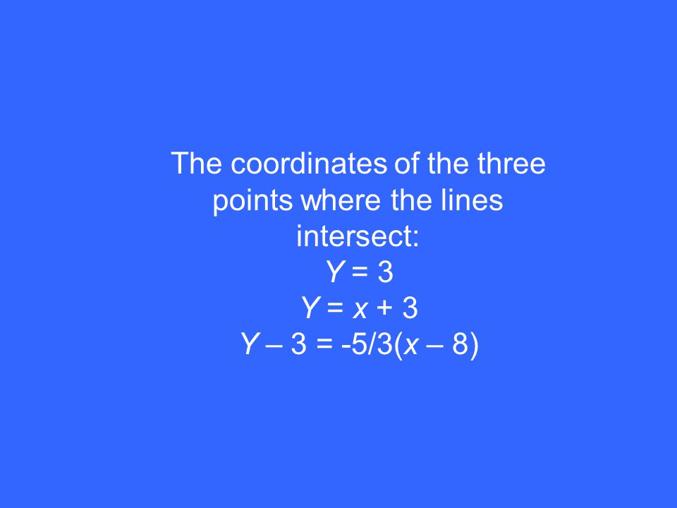 The coordinates of the three points where the lines intersect: Y = 3 Y = x + 3 Y – 3 = -5/3(x – 8)