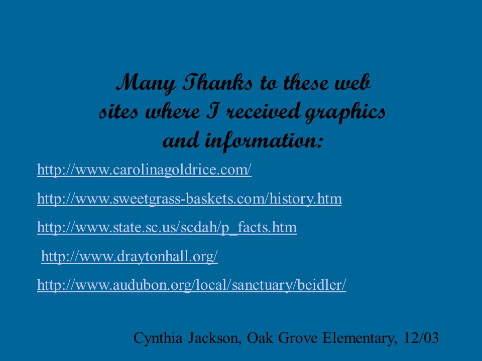 Many Thanks to these web sites where I received graphics and information: http://www.carolinagoldrice.com/ http://www.sweetgrass-baskets.com/history.htm http://www.state.sc.us/scdah/p_facts.htm http://www.draytonhall.org/ http://www.audubon.org/local/sanctuary/beidler/ Cynthia Jackson, Oak Grove Elementary, 12/03