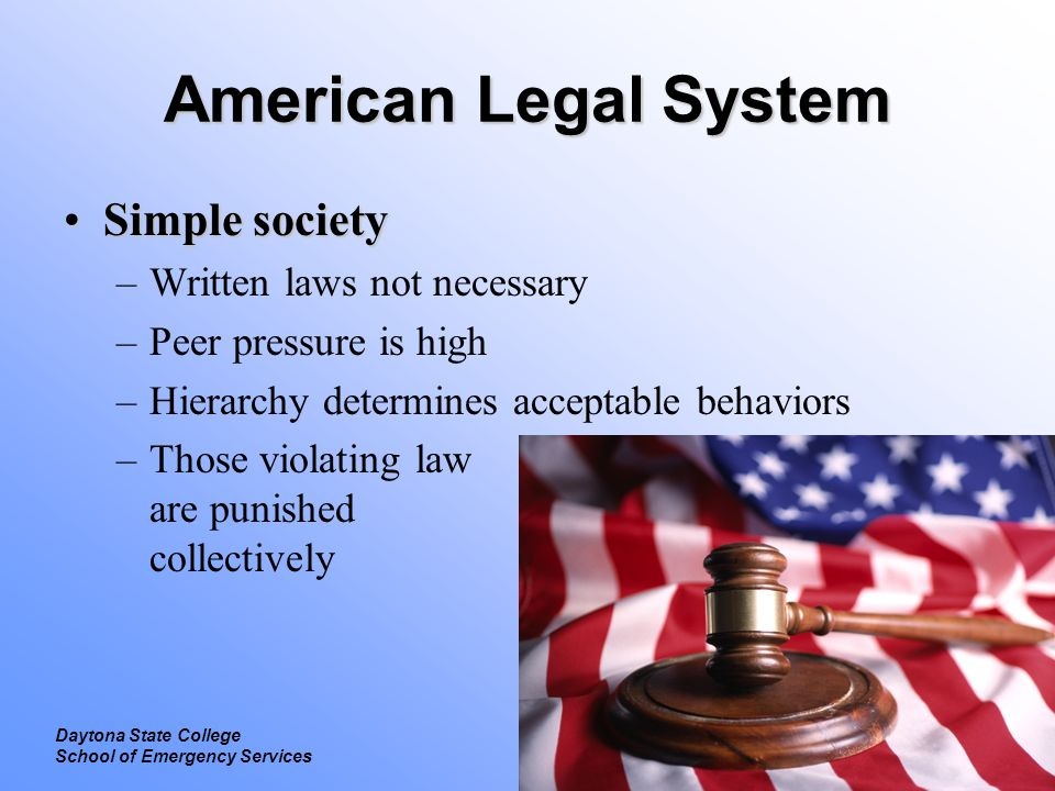 Legal Introduction to Law Daytona State College School of Emergency Services American Legal System Complex societyComplex society –Written laws necessary Rules of the society codified and distributed –Sometimes referred to as common law American legal system is based on English common law –Law maintains property ownership, regulation of business, raising revenue for government operations