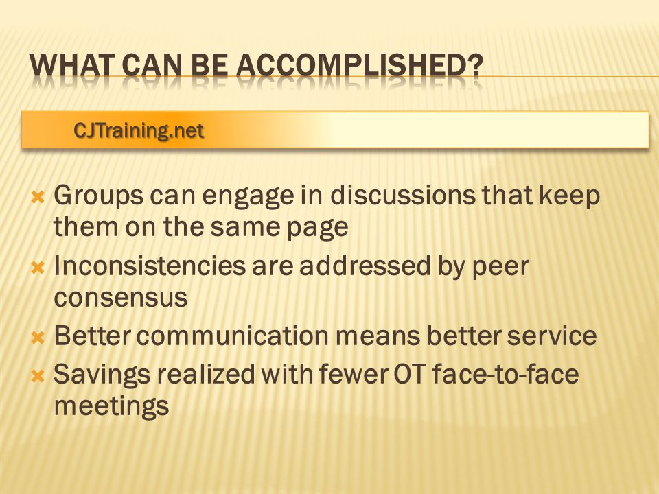 CJTraining.net CJTraining.net  Groups can engage in discussions that keep them on the same page  Inconsistencies are addressed by peer consensus  Better communication means better service  Savings realized with fewer OT face-to-face meetings