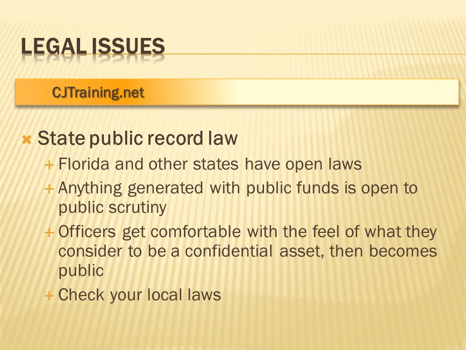 CJTraining.net CJTraining.net  State public record law  Florida and other states have open laws  Anything generated with public funds is open to public scrutiny  Officers get comfortable with the feel of what they consider to be a confidential asset, then becomes public  Check your local laws
