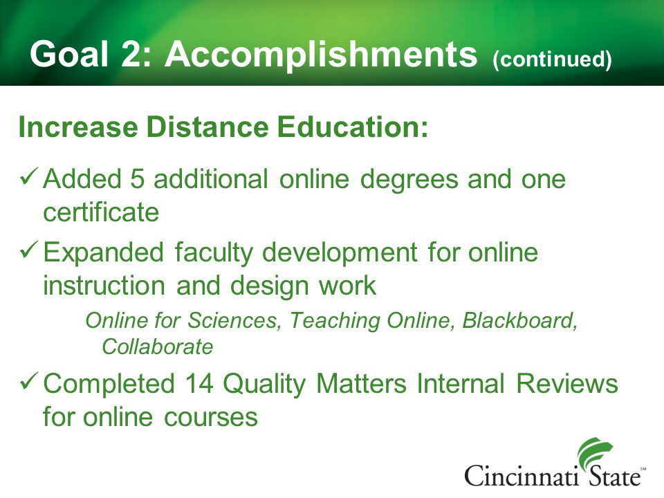 Goal 2: Accomplishments (continued) Increase Distance Education: Added 5 additional online degrees and one certificate Expanded faculty development for online instruction and design work Online for Sciences, Teaching Online, Blackboard, Collaborate Completed 14 Quality Matters Internal Reviews for online courses