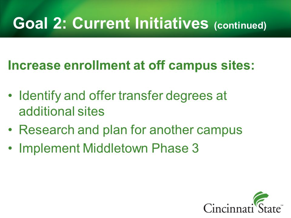 Goal 2: Current Initiatives (continued) Increase enrollment at off campus sites: Identify and offer transfer degrees at additional sites Research and plan for another campus Implement Middletown Phase 3