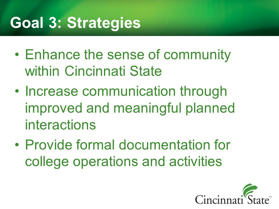 Goal 3: Strategies Enhance the sense of community within Cincinnati State Increase communication through improved and meaningful planned interactions Provide formal documentation for college operations and activities
