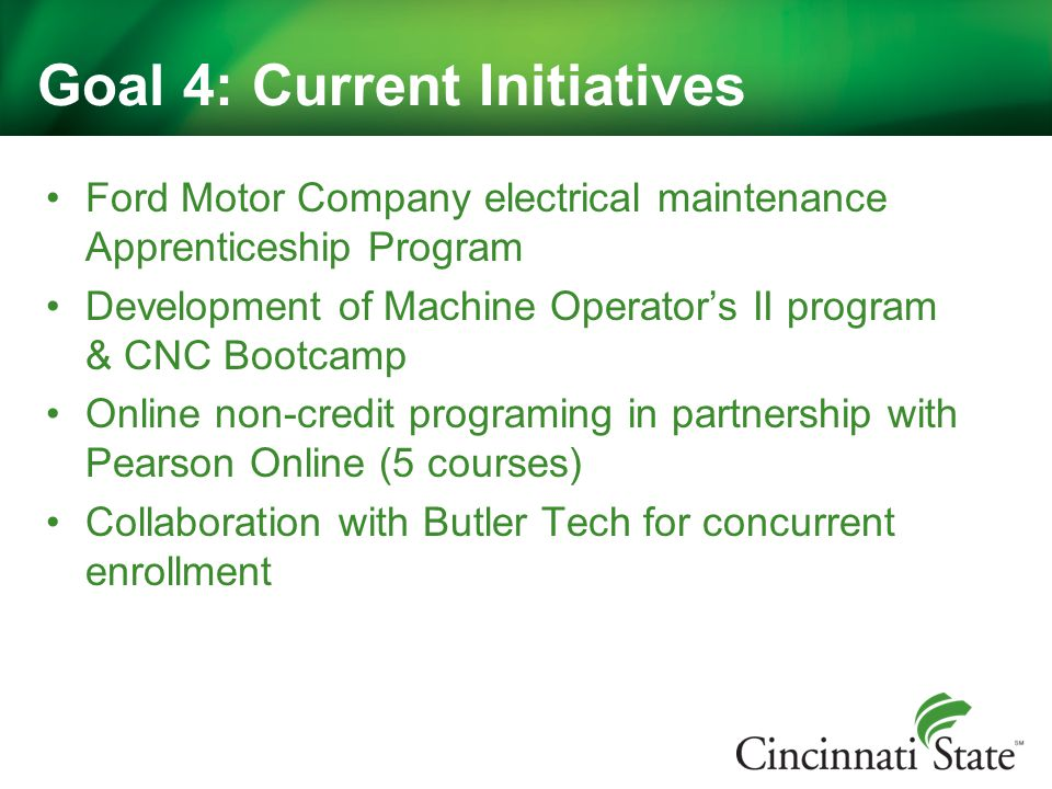 Goal 4: Current Initiatives Ford Motor Company electrical maintenance Apprenticeship Program Development of Machine Operator's II program & CNC Bootcamp Online non-credit programing in partnership with Pearson Online (5 courses) Collaboration with Butler Tech for concurrent enrollment