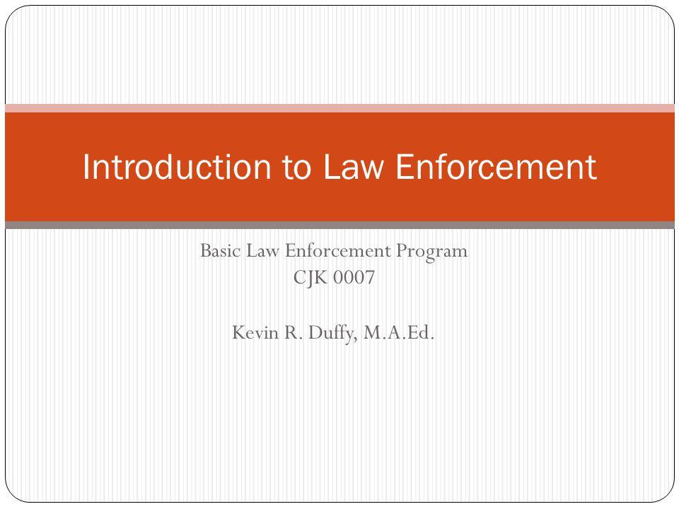 Basic Law Enforcement Program CJK 0007 Kevin R. Duffy, M.A.Ed. Introduction to Law Enforcement