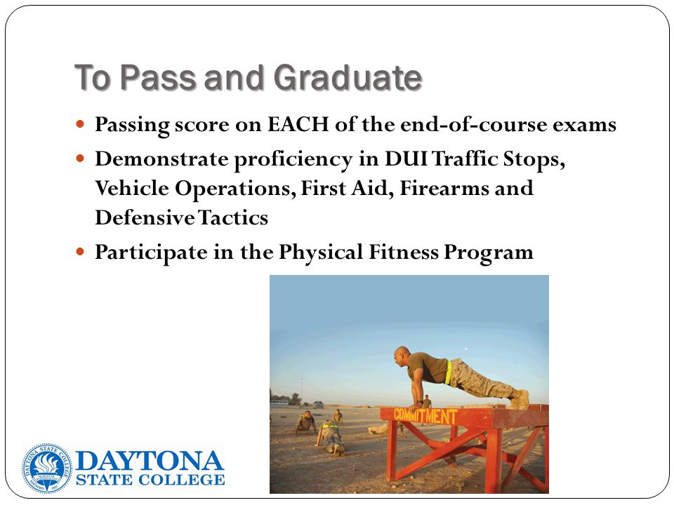 To Pass and Graduate Passing score on EACH of the end-of-course exams Demonstrate proficiency in DUI Traffic Stops, Vehicle Operations, First Aid, Firearms and Defensive Tactics Participate in the Physical Fitness Program
