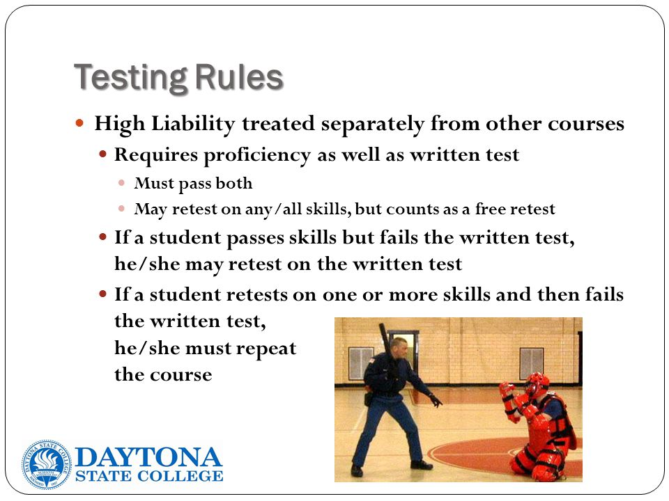 Testing Rules High Liability treated separately from other courses Requires proficiency as well as written test Must pass both May retest on any/all skills, but counts as a free retest If a student passes skills but fails the written test, he/she may retest on the written test If a student retests on one or more skills and then fails the written test, he/she must repeat the course