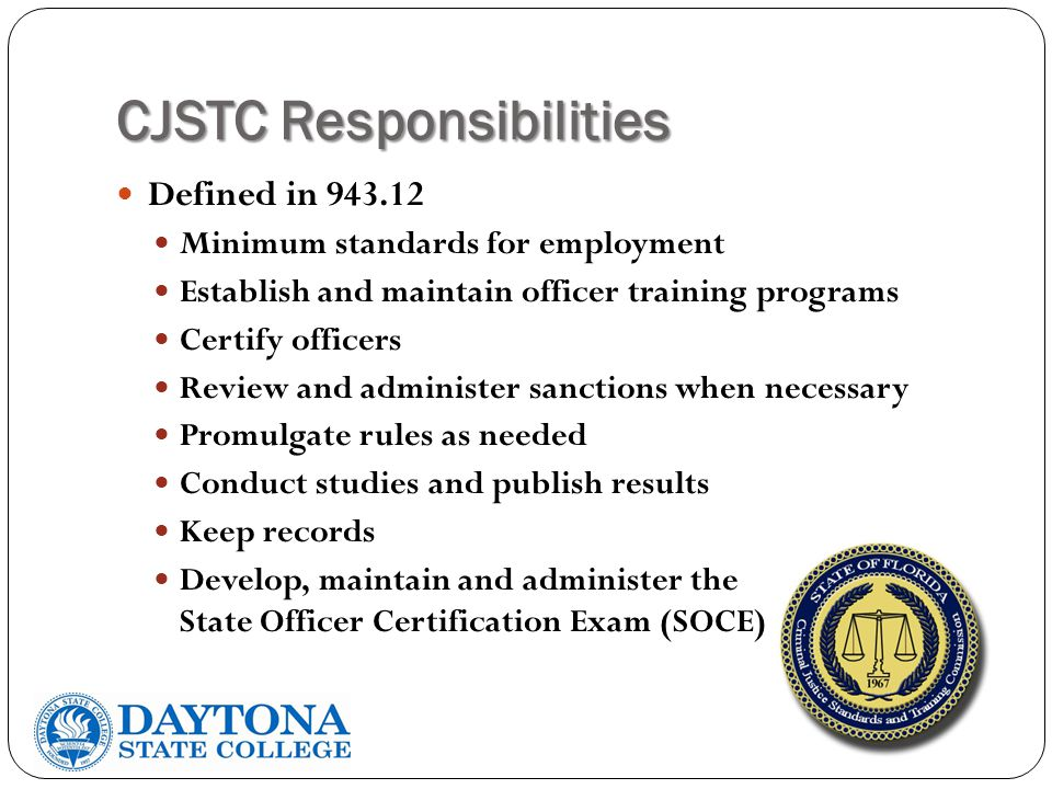 CJSTC Responsibilities Defined in 943.12 Minimum standards for employment Establish and maintain officer training programs Certify officers Review and administer sanctions when necessary Promulgate rules as needed Conduct studies and publish results Keep records Develop, maintain and administer the State Officer Certification Exam (SOCE)