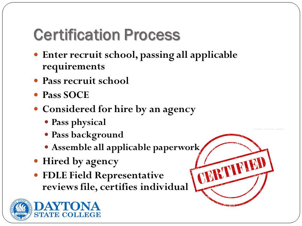 Certification Process Enter recruit school, passing all applicable requirements Pass recruit school Pass SOCE Considered for hire by an agency Pass physical Pass background Assemble all applicable paperwork Hired by agency FDLE Field Representative reviews file, certifies individual