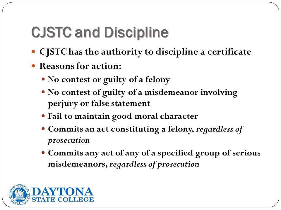 CJSTC and Discipline CJSTC has the authority to discipline a certificate Reasons for action: No contest or guilty of a felony No contest of guilty of a misdemeanor involving perjury or false statement Fail to maintain good moral character Commits an act constituting a felony, regardless of prosecution Commits any act of any of a specified group of serious misdemeanors, regardless of prosecution