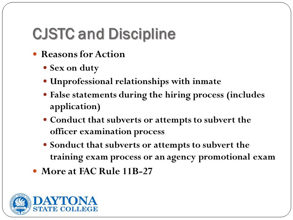 CJSTC and Discipline Reasons for Action Sex on duty Unprofessional relationships with inmate False statements during the hiring process (includes application) Conduct that subverts or attempts to subvert the officer examination process Sonduct that subverts or attempts to subvert the training exam process or an agency promotional exam More at FAC Rule 11B-27